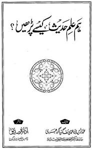 Hum Ilm e Hadith Kaise Parhen? By Maulana Muhammad Idrees Bin Muhammad Yusuf ہم علم حدیث کیسے پڑھیں؟